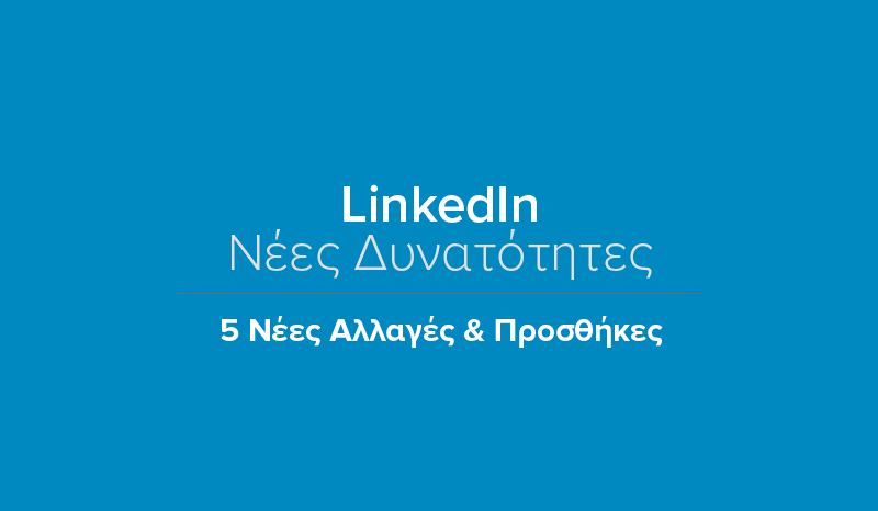 LinkedIn: 5 Νέες & Σημαντικές Προσθή...